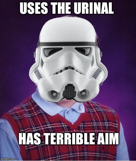I feel bad for these guys  | USES THE URINAL HAS TERRIBLE AIM | image tagged in memes,funny memes,imgflip,bad luck brian,star wars,stormtrooper | made w/ Imgflip meme maker