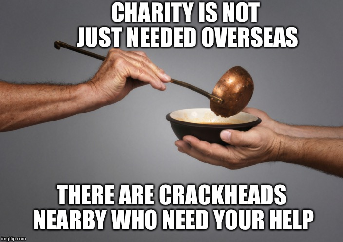 Charity is not just needed overseas... | CHARITY IS NOT JUST NEEDED OVERSEAS THERE ARE CRACKHEADS NEARBY WHO NEED YOUR HELP | image tagged in serving the poor | made w/ Imgflip meme maker
