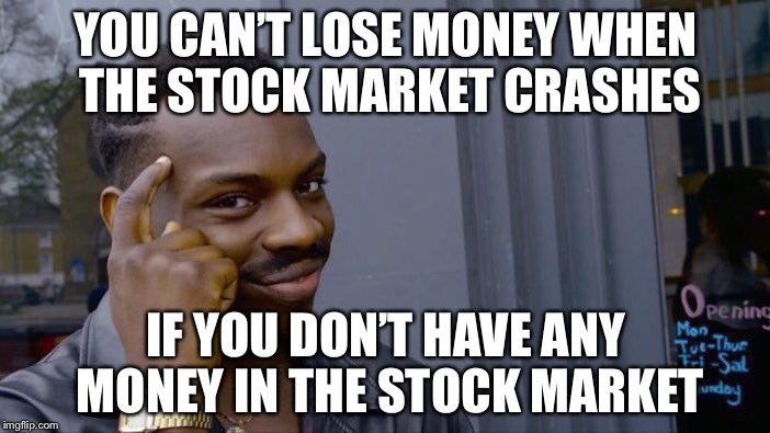 Roll Safe Think About It Meme | YOU CAN'T LOSE MONEY WHEN THE STOCK MARKET CRASHES IF YOU DON'T HAVE ANY MONEY IN THE STOCK MARKET | image tagged in memes,roll safe think about it | made w/ Imgflip meme maker