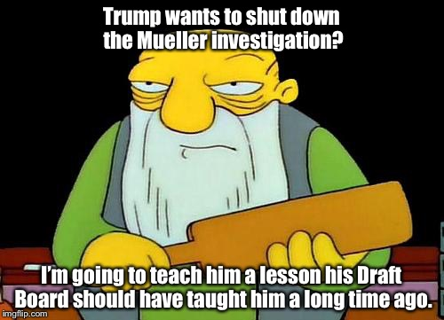 That's a paddlin' Meme | Trump wants to shut down the Mueller investigation? I'm going to teach him a lesson his Draft Board should have taught him a long time ago. | image tagged in memes,that's a paddlin' | made w/ Imgflip meme maker