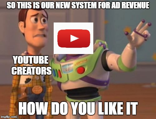 youtube new ad system | SO THIS IS OUR NEW SYSTEM FOR AD REVENUE HOW DO YOU LIKE IT YOUTUBE CREATORS | image tagged in memes,x,x everywhere,adpocalypse | made w/ Imgflip meme maker