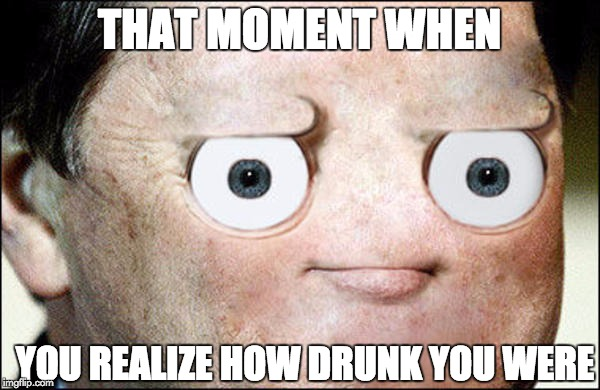 When you realize how drunk you were | THAT MOMENT WHEN YOU REALIZE HOW DRUNK YOU WERE | image tagged in drunk,oops | made w/ Imgflip meme maker