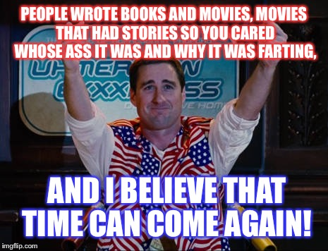 PEOPLE WROTE BOOKS AND MOVIES, MOVIES THAT HAD STORIES SO YOU CARED WHOSE ASS IT WAS AND WHY IT WAS FARTING, AND I BELIEVE THAT TIME CAN COM | made w/ Imgflip meme maker