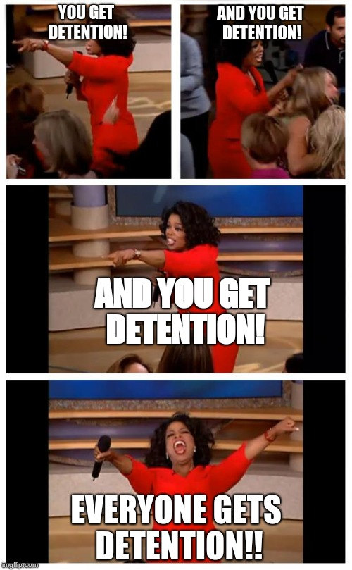 Oprah You Get A Car Everybody Gets A Car | YOU GET DETENTION! EVERYONE GETS DETENTION!! AND YOU GET DETENTION! AND YOU GET DETENTION! | image tagged in memes,oprah you get a car everybody gets a car | made w/ Imgflip meme maker
