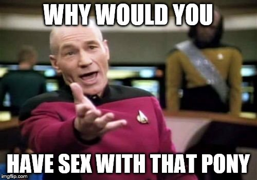 Picard Wtf Meme | WHY WOULD YOU HAVE SEX WITH THAT PONY | image tagged in memes,picard wtf | made w/ Imgflip meme maker