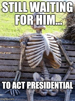 Waiting Skeleton Meme | STILL WAITING FOR HIM... TO ACT PRESIDENTIAL | image tagged in memes,waiting skeleton | made w/ Imgflip meme maker