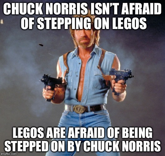 Chuck Norris Guns Meme | CHUCK NORRIS ISN'T AFRAID OF STEPPING ON LEGOS LEGOS ARE AFRAID OF BEING STEPPED ON BY CHUCK NORRIS | image tagged in memes,chuck norris guns,chuck norris | made w/ Imgflip meme maker