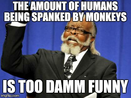 Too Damn High Meme | THE AMOUNT OF HUMANS BEING SPANKED BY MONKEYS IS TOO DAMM FUNNY | image tagged in memes,too damn high | made w/ Imgflip meme maker