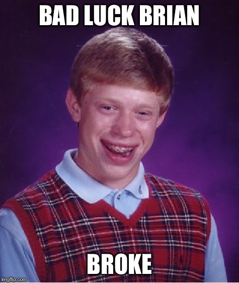 Bad Luck Brian Meme | BAD LUCK BRIAN BROKE | image tagged in memes,bad luck brian | made w/ Imgflip meme maker