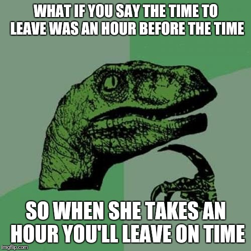 Philosoraptor Meme | WHAT IF YOU SAY THE TIME TO LEAVE WAS AN HOUR BEFORE THE TIME SO WHEN SHE TAKES AN HOUR YOU'LL LEAVE ON TIME | image tagged in memes,philosoraptor | made w/ Imgflip meme maker