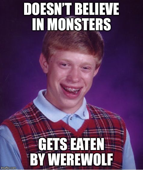 Bad Luck Brian | DOESN'T BELIEVE IN MONSTERS GETS EATEN BY WEREWOLF | image tagged in memes,bad luck brian,werewolf,monster | made w/ Imgflip meme maker