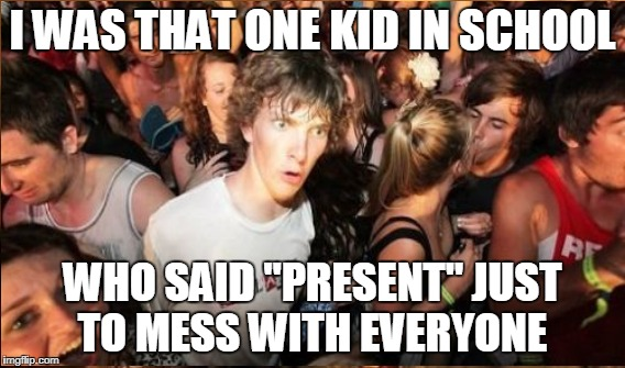 "I WAS THAT ONE KID IN SCHOOL WHO SAID ""PRESENT"" JUST TO MESS WITH EVERYONE 