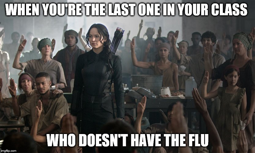 #thatmomentwhen | WHEN YOU'RE THE LAST ONE IN YOUR CLASS WHO DOESN'T HAVE THE FLU | image tagged in hunger games,flu,mockingjay,that moment when | made w/ Imgflip meme maker