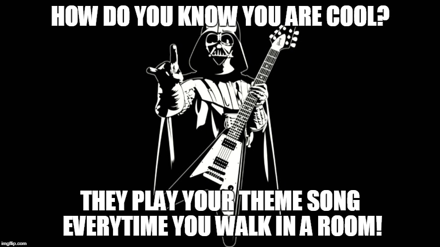 How do you know you are cool? | HOW DO YOU KNOW YOU ARE COOL? THEY PLAY YOUR THEME SONG EVERYTIME YOU WALK IN A ROOM! | image tagged in star wars,vader,music,cool | made w/ Imgflip meme maker