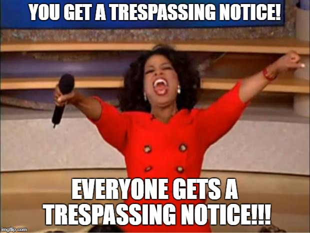 Oprah You Get A Meme | YOU GET A TRESPASSING NOTICE! EVERYONE GETS A TRESPASSING NOTICE!!! | image tagged in memes,oprah you get a | made w/ Imgflip meme maker