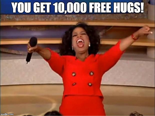 Oprah You Get A Meme | YOU GET 10,000 FREE HUGS! | image tagged in memes,oprah you get a | made w/ Imgflip meme maker
