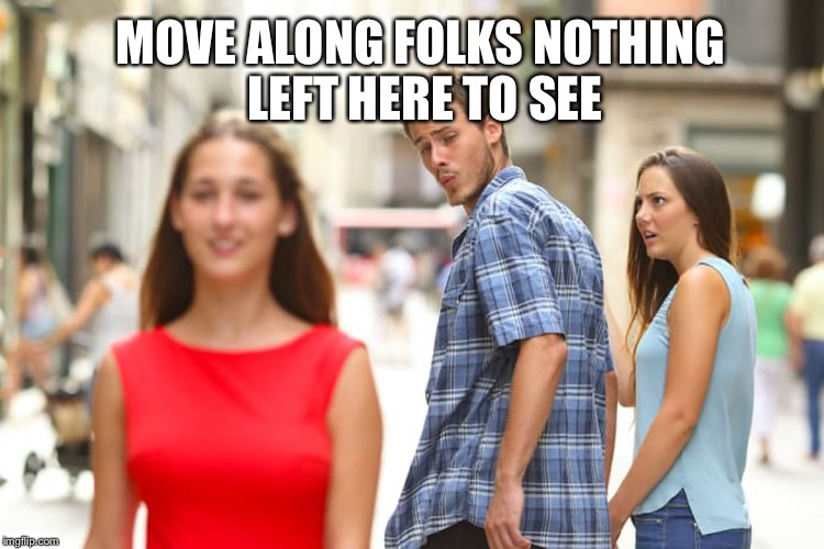 Distracted Boyfriend Meme | MOVE ALONG FOLKS NOTHING LEFT HERE TO SEE | image tagged in memes,distracted boyfriend | made w/ Imgflip meme maker