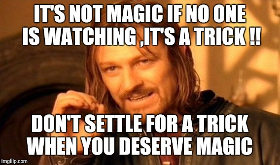 One Does Not Simply Meme | IT'S NOT MAGIC IF NO ONE IS WATCHING ,IT'S A TRICK !! DON'T SETTLE FOR A TRICK WHEN YOU DESERVE MAGIC | image tagged in memes,one does not simply | made w/ Imgflip meme maker