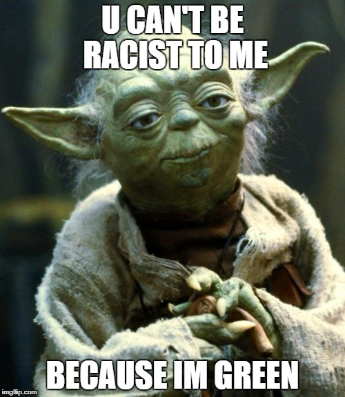 Star Wars Yoda Meme | U CAN'T BE RACIST TO ME BECAUSE IM GREEN | image tagged in memes,star wars yoda | made w/ Imgflip meme maker