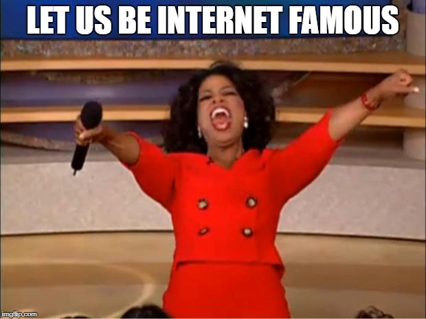 fabulous | LET US BE INTERNET FAMOUS | image tagged in memes,oprah you get a | made w/ Imgflip meme maker