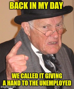 BACK IN MY DAY WE CALLED IT GIVING A HAND TO THE UNEMPLOYED | made w/ Imgflip meme maker