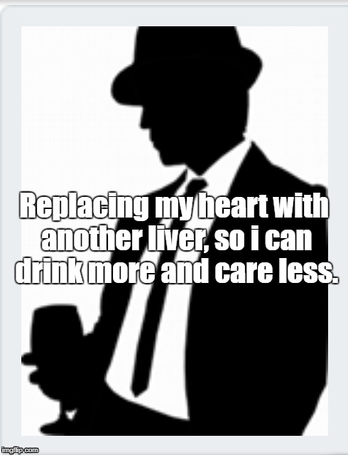 more drinks | Replacing my heart with another liver, so i can drink more and care less. | image tagged in drink | made w/ Imgflip meme maker