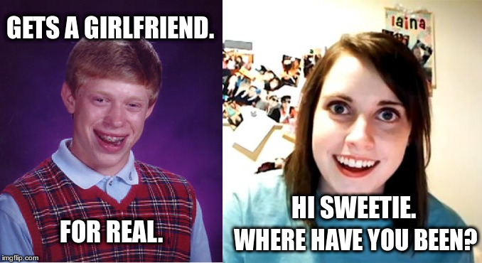 Gets a girlfriend. | GETS A GIRLFRIEND. FOR REAL. WHERE HAVE YOU BEEN? HI SWEETIE. | image tagged in bad luck brian,overly attached girlfriend,crazy girlfriend,meme,girlfriend | made w/ Imgflip meme maker