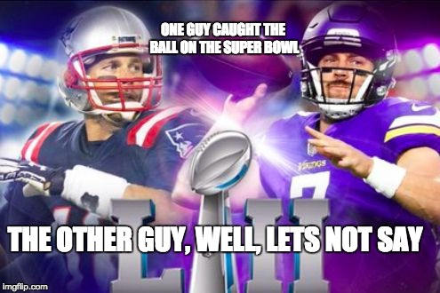 Sry Pats fans, I'm one to, but I had to | ONE GUY CAUGHT THE BALL ON THE SUPER BOWL THE OTHER GUY, WELL, LETS NOT SAY | image tagged in nfls super bowl 52 mistake,memes,funny,meme,funny memes,funny meme | made w/ Imgflip meme maker