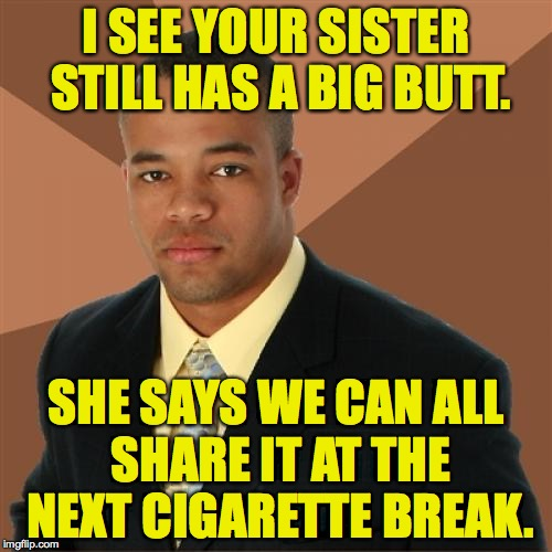 Sharing is caring, Big Butt version. | I SEE YOUR SISTER STILL HAS A BIG BUTT. SHE SAYS WE CAN ALL SHARE IT AT THE NEXT CIGARETTE BREAK. | image tagged in memes,successful black man,big butts,sharing is caring | made w/ Imgflip meme maker