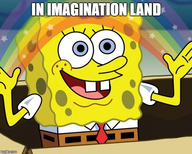 Where the media and the democrats live | IN IMAGINATION LAND | image tagged in imagination,land begot time,travel memes | made w/ Imgflip meme maker
