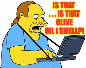 IS THAT . . . IS THAT OLIVE OIL I SMELL?! | made w/ Imgflip meme maker