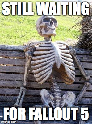 still waiting | STILL WAITING FOR FALLOUT 5 | image tagged in still waiting | made w/ Imgflip meme maker