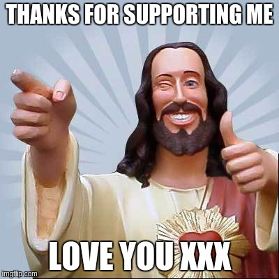 THANKS FOR SUPPORTING ME LOVE YOU XXX | image tagged in jesus thanks for supporting me | made w/ Imgflip meme maker