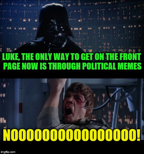 I miss the cancerous tide pod era now | LUKE, THE ONLY WAY TO GET ON THE FRONT PAGE NOW IS THROUGH POLITICAL MEMES NOOOOOOOOOOOOOOOO! | image tagged in memes,star wars no,political meme | made w/ Imgflip meme maker