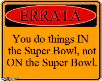 ERRATA You do things IN the Super Bowl, not ON the Super Bowl. | made w/ Imgflip meme maker