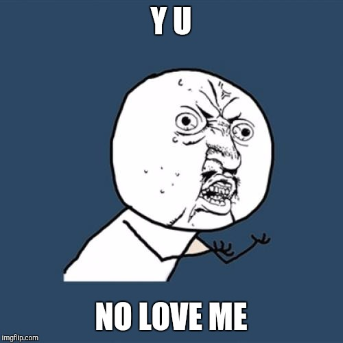 Y U No Meme | Y U NO LOVE ME | image tagged in memes,y u no | made w/ Imgflip meme maker