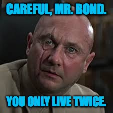 CAREFUL, MR. BOND. YOU ONLY LIVE TWICE. | made w/ Imgflip meme maker
