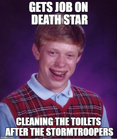 They always miss... | GETS JOB ON DEATH STAR CLEANING THE TOILETS AFTER THE STORMTROOPERS | image tagged in memes,bad luck brian | made w/ Imgflip meme maker