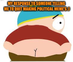 cartman's butt | MY RESPONSE TO SOMEONE TELLING ME TO QUIT MAKING POLITICAL MEME'S :) | image tagged in cartman's butt | made w/ Imgflip meme maker