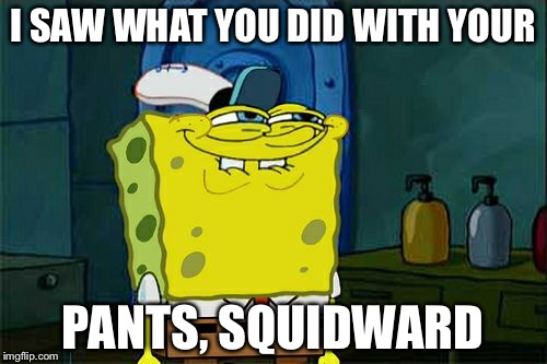 Dont You Squidward Meme | I SAW WHAT YOU DID WITH YOUR PANTS, SQUIDWARD | image tagged in memes,dont you squidward | made w/ Imgflip meme maker