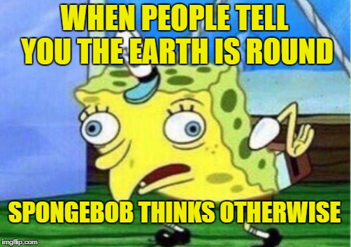 Mocking Spongebob Meme | WHEN PEOPLE TELL YOU THE EARTH IS ROUND SPONGEBOB THINKS OTHERWISE | image tagged in memes,mocking spongebob | made w/ Imgflip meme maker