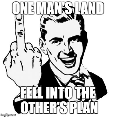 3050's Middle Finger | ONE MAN'S LAND FELL INTO THE OTHER'S PLAN | image tagged in memes,1950s middle finger,warring factions | made w/ Imgflip meme maker