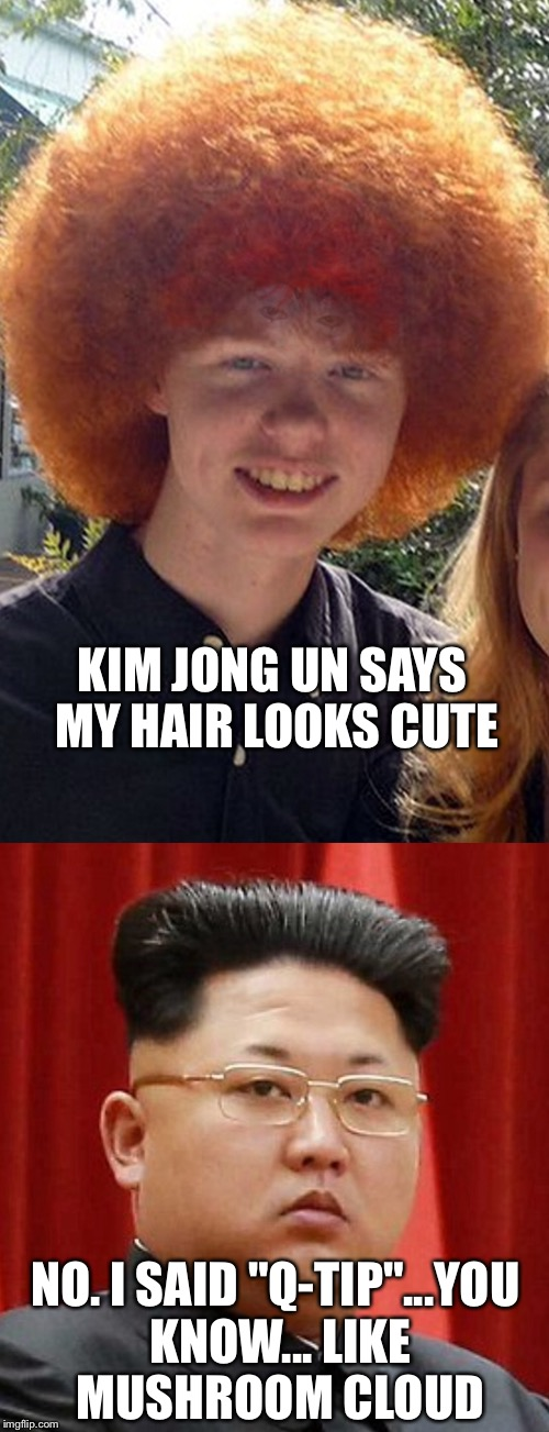 "KIM JONG UN SAYS MY HAIR LOOKS CUTE NO. I SAID ""Q-TIP""...YOU KNOW... LIKE MUSHROOM CLOUD 