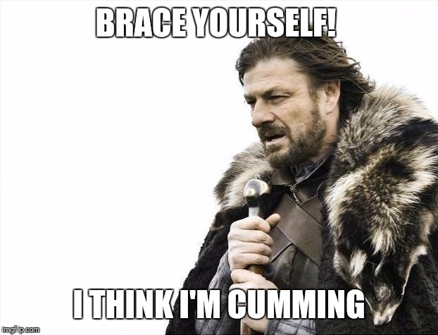 Brace Yourselves X is Coming Meme | BRACE YOURSELF! I THINK I'M CUMMING | image tagged in memes,brace yourselves x is coming | made w/ Imgflip meme maker