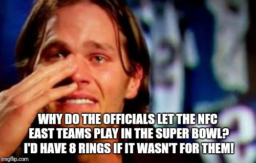 crying tom brady | WHY DO THE OFFICIALS LET THE NFC EAST TEAMS PLAY IN THE SUPER BOWL? I'D HAVE 8 RINGS IF IT WASN'T FOR THEM! | image tagged in crying tom brady | made w/ Imgflip meme maker