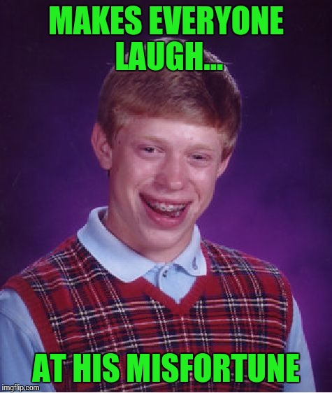 Bad Luck Brian Meme | MAKES EVERYONE LAUGH... AT HIS MISFORTUNE | image tagged in memes,bad luck brian | made w/ Imgflip meme maker