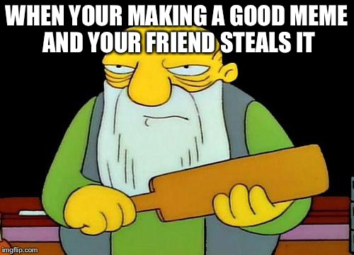 That's a paddlin' Meme | WHEN YOUR MAKING A GOOD MEME AND YOUR FRIEND STEALS IT | image tagged in memes,that's a paddlin' | made w/ Imgflip meme maker