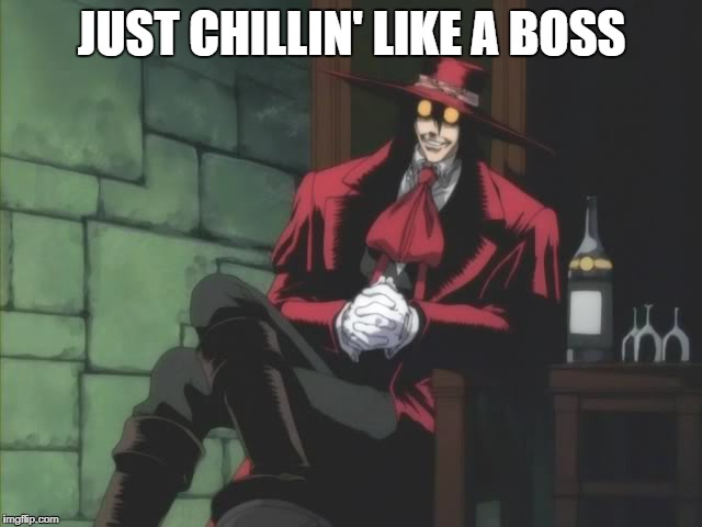 JUST CHILLIN' LIKE A BOSS | image tagged in alucard | made w/ Imgflip meme maker