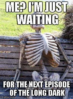 still waiting | ME? I'M JUST WAITING FOR THE NEXT EPISODE OF THE LONG DARK | image tagged in still waiting | made w/ Imgflip meme maker