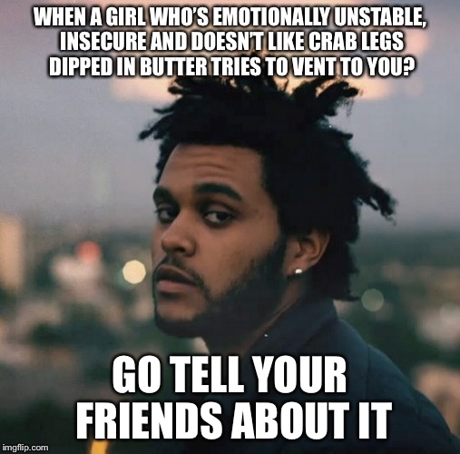 WHEN A GIRL WHO'S EMOTIONALLY UNSTABLE, INSECURE AND DOESN'T LIKE CRAB LEGS DIPPED IN BUTTER TRIES TO VENT TO YOU? GO TELL YOUR FRIENDS ABOU | image tagged in memes,meme,funny memes,original meme,hilarious | made w/ Imgflip meme maker